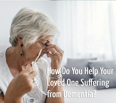 How Do You Help Your Loved One Suffering from Dementia?