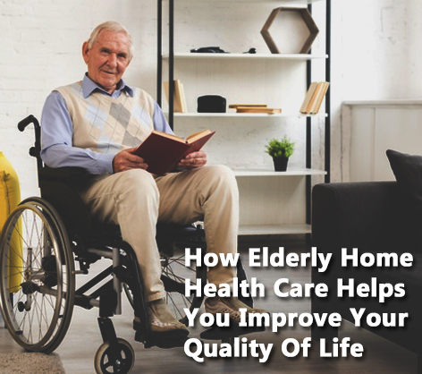 How Elderly Home Health Care Helps You Improve Your Quality Of Life